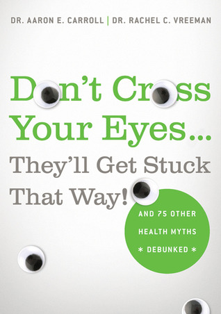 Don't Cross Your Eyes...They'll Get Stuck That Way!: And 75 Other Health Myths Debunked (2011)