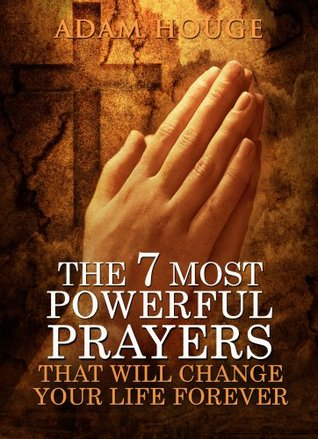 The 7 Most Powerful Prayers That Will Change Your Life Forever (2013)