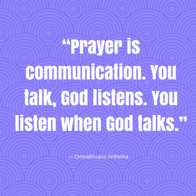 """Prayer is communication. You talk, God listens. You listen when God talks."" ― Omoakhuana Anthonia"