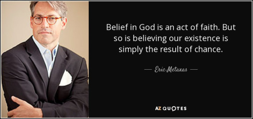 quote-belief-in-god-is-an-act-of-faith-but-so-is-believing-our-existence-is-simply-the-result-eric-metaxas-84-95-21
