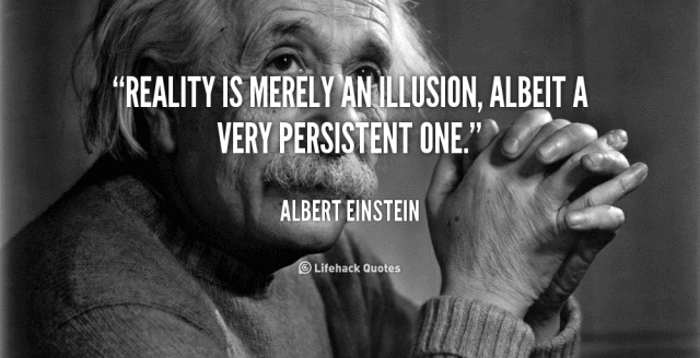 """Reality is merely an illusion, albeit a very persistent one."" - Albert Einstein"