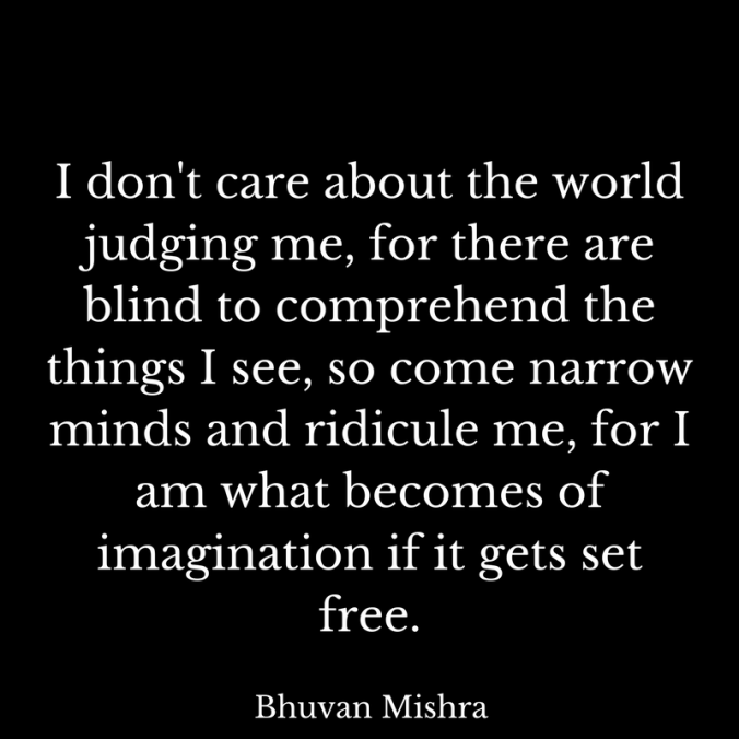 I don't care about the world judging me, for there are blind to comprehend the things I see, so come narrow minds and ridicule me, for I am what becomes of imagination if it gets set fre