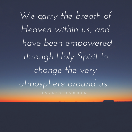 We carry the breathe of Heaven within us, and we have been empowered through Holy Spirit to change the very atmosphere around us.-2.png