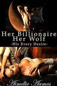 Her Billionaire, Her Wolf-- His Every Desire