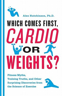 Which Comes First, Cardio or Weights?: Fitness Myths, Training Truths, and Other Surprising Discoveries from the Science of Exercise (2011)