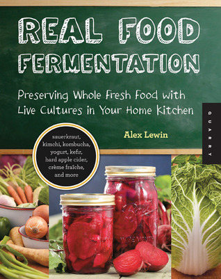 Real Food Fermentation: Preserving Whole Fresh Food with Live Cultures in Your Home Kitchen (2012)