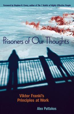 Prisoners of Our Thoughts: Viktor Frankl's Principles for Discovering Meaning in Life and Work (2008)