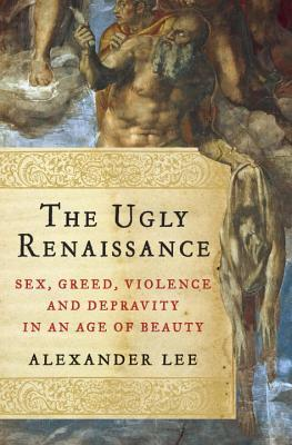 The Ugly Renaissance: Sex, Greed, Violence and Depravity in an Age of Beauty (2014)