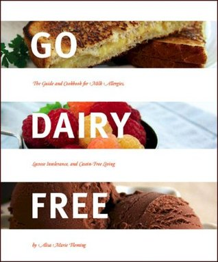 Go Dairy Free: The Guide and Cookbook for Milk Allergies, Lactose Intolerance, and Casein-Free Living (2008)