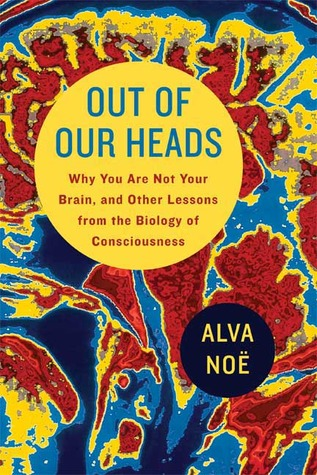 Out of Our Heads: Why You Are Not Your Brain, and Other Lessons from the Biology of Consciousness (2009)