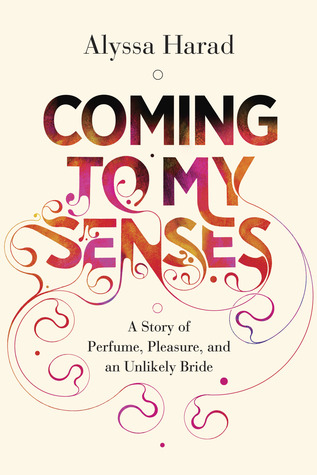 Coming to My Senses: A Story of Perfume, Pleasure, and an Unlikely Bride (2012)