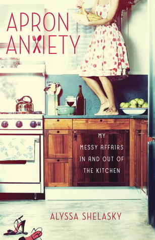 Apron Anxiety: My Messy Affairs In and Out of the Kitchen (2012)