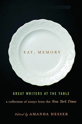 Eat, Memory: Great Writers at the Table: A Collection of Essays from the New York Times (2008)