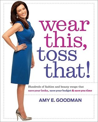 Wear This, Toss That!: Hundreds of Fashion and Beauty Swaps That Save Your Looks, Save Your Budget, and Save You Time (2011)