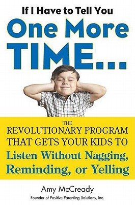 If I Have to Tell You One More Time. . .: The Revolutionary Program That Gets Your Kids To Listen Without Nagging, Reminding, or Yelling (2011)