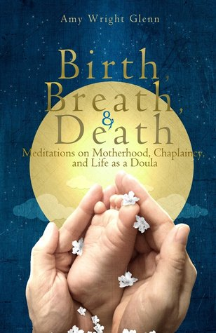 Birth, Breath, and Death: Meditations on Motherhood, Chaplaincy, and Life as a Doula (2013)