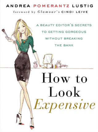 How to Look Expensive: A Beauty Editor's Secrets to Getting Gorgeous without Breaking the Bank (2012)