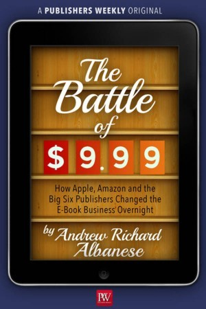 The Battle of $9.99: How Apple, Amazon, and the Big Six Publishers Changed the E-Book Business Overnight (2013)