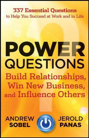 Power Questions: Build Relationships, Win New Business, and Influence Others (2012)