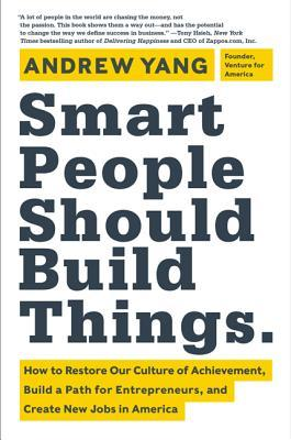 Smart People Should Build Things: How to Restore Our Culture of Achievement, Build a Path for Entrepreneurs, and Create New Jobs in America (2014)