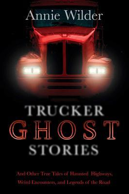 Trucker Ghost Stories: And Other True Tales of Haunted Highways, Weird Encounters, and Legends of the Road (2012)