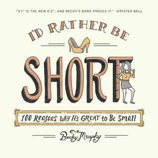 I'd Rather Be Short: 100 Reasons Why It's Great to Be Small (2013)