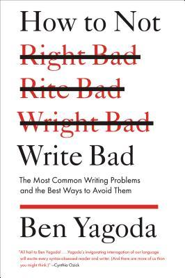 How to Not Write Bad: The Most Common Writing Problems and the Best Ways to Avoid Them (2013)