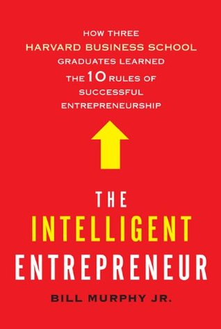 The Intelligent Entrepreneur: How Three Harvard Business School Graduates Learned the 10 Rules of Successful Entrepreneurship (2010)