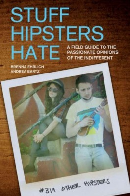 Stuff Hipsters Hate: A Field Guide to the Passionate Opinions of the Indifferent (2010)