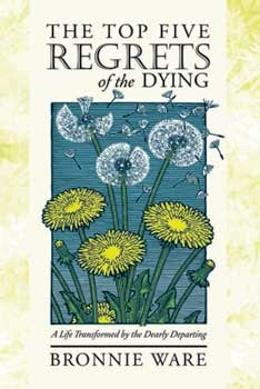 The Top Five Regrets of the Dying: A Life Transformed by the Dearly Departing (2000)