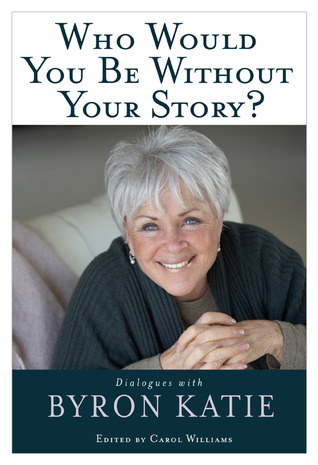 Who Would You Be Without Your Story?: Dialogues with Byron Katie (2008)