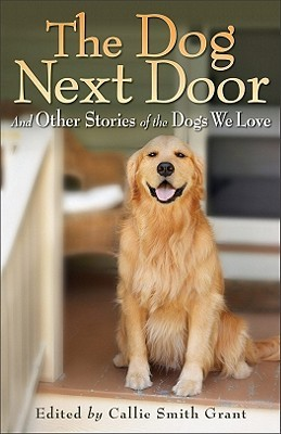 The Dog Next Door: And Other Stories of the Dogs We Love (2011)