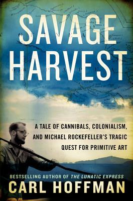 Savage Harvest: A Tale of Cannibals, Colonialism, and Michael Rockefeller's Tragic Quest for Primitive Art (2014)