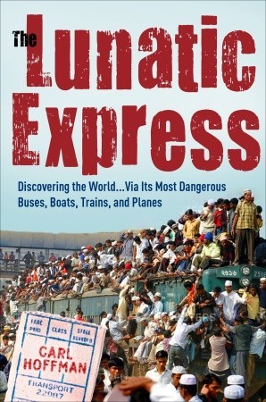 The Lunatic Express: Discovering the World... via Its Most Dangerous Buses, Boats, Trains, and Planes (2010)