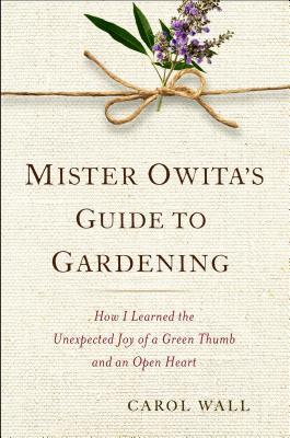 Mister Owita's Guide to Gardening: How I Learned the Unexpected Joy of a Green Thumb and an Open Heart (2014)