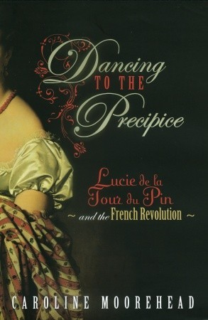 Dancing to the Precipice: Lucie Dillon, Marquise de la Tour du Pin and the French Revolution (2009)