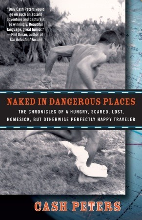 Naked in Dangerous Places: The Chronicles of a Hungry, Scared, Lost, Homesick, but Otherwise Perfectly Happy Traveler (2009)