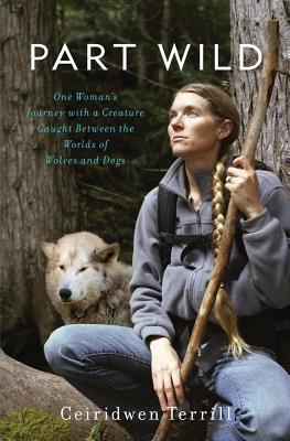 Part Wild: One Woman's Journey with a Creature Caught Between the Worlds of Wolves and Dogs