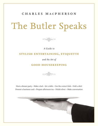 The Butler Speaks: A Return to Proper Etiquette, Stylish Entertaining, and the Art of Good Housekeeping (2013)