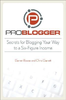 ProBlogger: Secrets for Blogging Your Way to a Six Figure Income (2008)