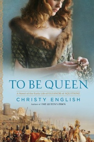 To Be Queen: A Novel of the Early Life of Eleanor of Aquitaine (2011)