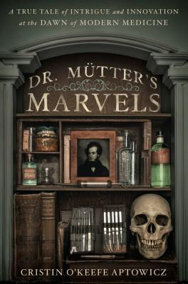 Dr. Mutter's Marvels: A True Tale of Intrigue and Innovation at the Dawn of Modern Medicine (2014)