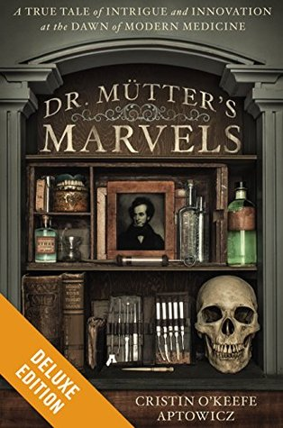 Dr. Mutter's Marvels Deluxe: A True Tale of Intrigue and Innovation at the Dawn of Modern Medicine (2014)