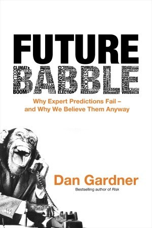 Future Babble: Why Expert Predictions Fail - and Why We Believe Them Anyway (2010)
