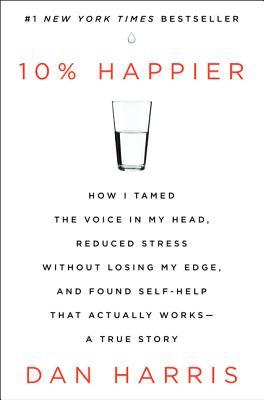 10% Happier: How I Tamed the Voice in My Head, Reduced Stress Without Losing My Edge, and Found Self-Help That Actually Works (2014)