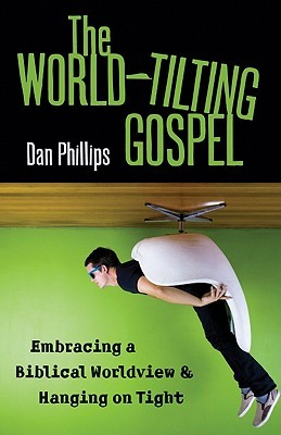 The World-Tilting Gospel: Embracing a Biblical Worldview & Hanging on Tight (2011)