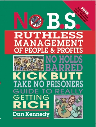 No B.S. Ruthless Management of People and Profits: No Holds Barred, Kick Butt, Take-No-Prisoners Guide to Really Getting Rich (2008)