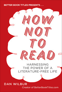 How Not to Read: Harnessing the Power of a Literature-Free Life (2012)