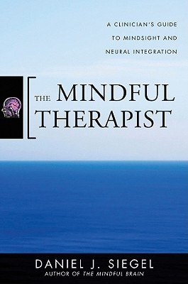 The Mindful Therapist: A Clinician's Guide to Mindsight and Neural Integration (2010)