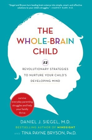 The Whole-Brain Child: 12 Revolutionary Strategies to Nurture Your Child's Developing Mind, Survive Everyday Parenting Struggles, and Help Your Family Thrive (2011)